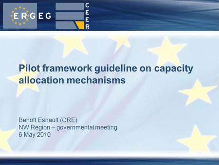 Benoît Esnault (CRE) NW Region – governmental meeting 6 May 2010 Pilot framework guideline on capacity allocation mechanisms.