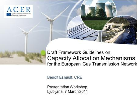 Draft Framework Guidelines on Capacity Allocation Mechanisms for the European Gas Transmission Network Benoît Esnault, CRE Presentation Workshop Ljubljana,