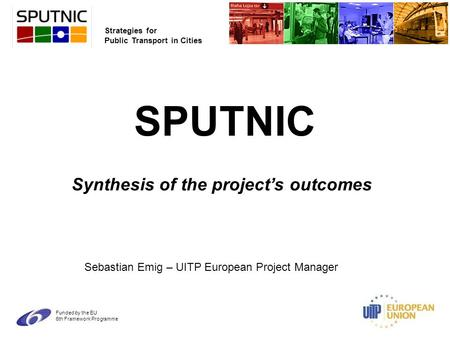 Strategies for Public Transport in Cities Funded by the EU 6th Framework Programme SPUTNIC Synthesis of the project's outcomes Sebastian Emig – UITP European.