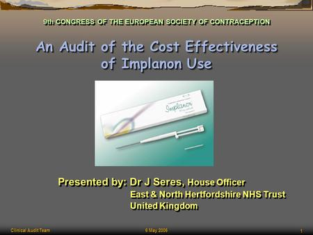 Clinical Audit Team 6 May 2006 1 An Audit of the Cost Effectiveness of Implanon Use Presented by: Dr J Seres, House Officer East & North Hertfordshire.