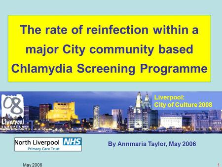 May 20061 By Annmaria Taylor, May 2006 The rate of reinfection within a major City community based Chlamydia Screening Programme Liverpool: City of Culture.