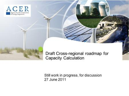 Draft Cross-regional roadmap for Capacity Calculation Still work in progress, for discussion 27 June 2011.