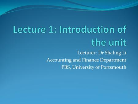 Lecturer: Dr Shaling Li Accounting and Finance Department PBS, University of Portsmouth.