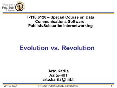 2011-09-13 AK T-110.6120: Publish/Subscribe Internetworking 1 Evolution vs. Revolution Arto Karila Aalto-HIIT T-110.6120 – Special.