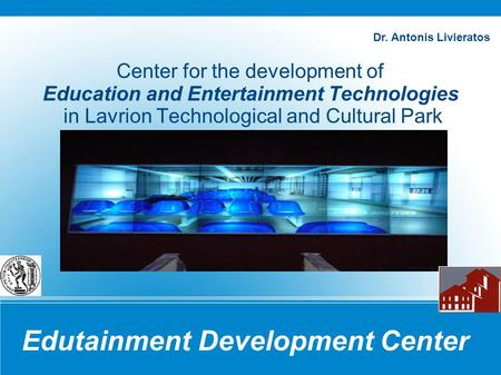 Edutainment Development Center Center for the development of Education and Entertainment Technologies in Lavrion Technological and Cultural Park Dr. Antonis.