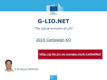 "G-LIO.NET ""The logical evolution of LIO"" http: // g-lio.jrc.ec.europa.eu / G-LioDotNet 2014 Campaign KO."