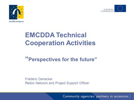 "EMCDDA Technical Cooperation Activities "" Perspectives for the future"" Frédéric Denecker Reitox Network and Project Support Officer."