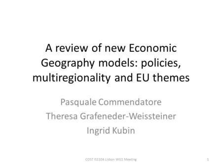 A review of new Economic Geography models: policies, multiregionality and EU themes Pasquale Commendatore Theresa Grafeneder-Weissteiner Ingrid Kubin 1COST.