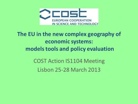 The EU in the new complex geography of economic systems: models tools and policy evaluation COST Action IS1104 Meeting Lisbon 25-28 March 2013.