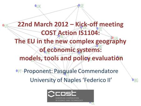22nd March 2012 – Kick-off meeting COST Action IS1104: The EU in the new complex geography of economic systems: models, tools and policy evaluation Proponent: