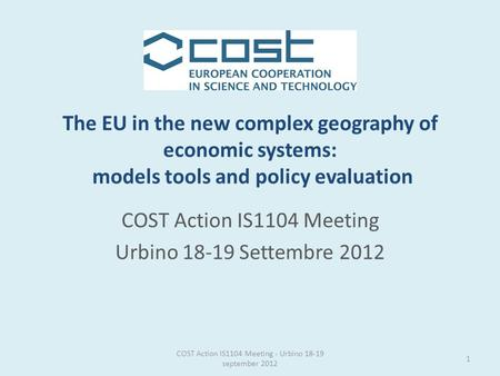 The EU in the new complex geography of economic systems: models tools and policy evaluation COST Action IS1104 Meeting Urbino 18-19 Settembre 2012 1 COST.