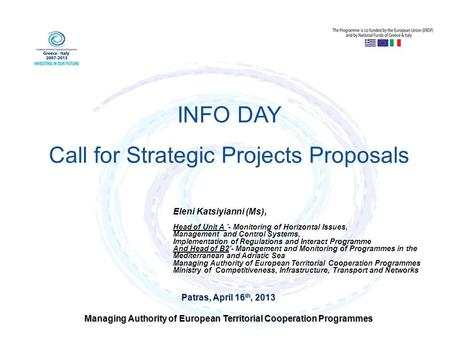 Patras, April 16 th, 2013 Managing Authority of European Territorial Cooperation Programmes INFO DAY Call for Strategic Projects Proposals Eleni Katsiyianni.