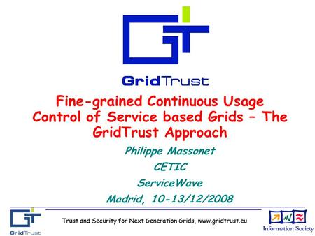 Trust and Security for Next Generation Grids, www.gridtrust.eu Fine-grained Continuous Usage Control of Service based Grids – The GridTrust Approach Philippe.