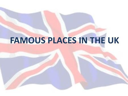 FAMOUS PLACES IN THE UK. Location United Kingdom occupies the greater part of the British Isles over 5000 (although only 140 are inhabited). The largest.