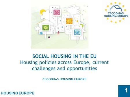 HOUSING EUROPE 1 SOCIAL HOUSING IN THE EU Housing policies across Europe, current challenges and opportunities CECODHAS HOUSING EUROPE.