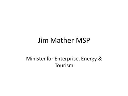 Jim Mather MSP Minister for Enterprise, Energy & Tourism.