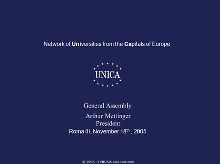 © 2005 – UNICA & exquisse.com Network of Universities from the Capitals of Europe Roma III, November 18 th, 2005 General Assembly Arthur Mettinger President.