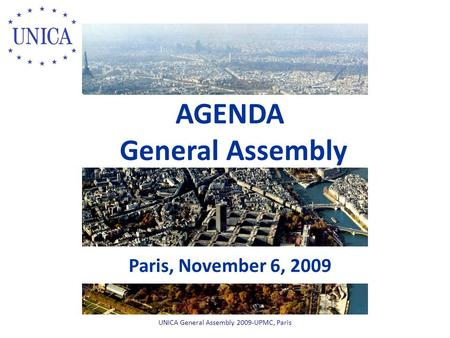 AGENDA General Assembly Paris, November 6, 2009 UNICA General Assembly 2009-UPMC, Paris.