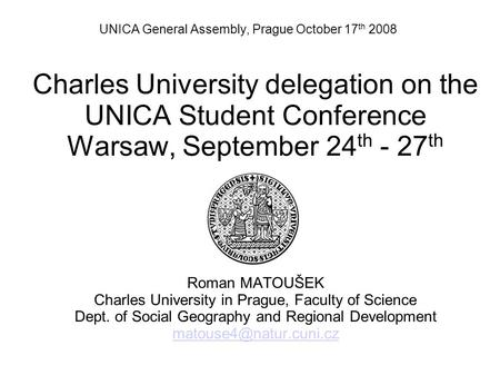 UNICA General Assembly, Prague October 17 th 2008 Charles University delegation on the UNICA Student Conference Warsaw, September 24 th - 27 th Roman MATOUŠEK.
