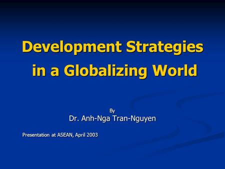 Development Strategies in a Globalizing World By Dr. Anh-Nga Tran-Nguyen Presentation at ASEAN, April 2003.