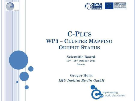 C-P LUS WP3 – C LUSTER M APPING O UTPUT S TATUS Gregor Holst IMU-Institut Berlin GmbH Scientific Board 17 th – 18 th October 2011 Sárvár.
