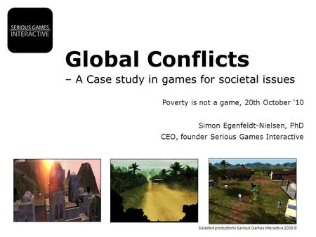 Selected productions Serious Games Interactive 2009 © Global Conflicts – A Case study in games for societal issues Poverty is not a game, 20th October.