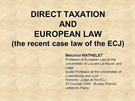 1 DIRECT TAXATION AND EUROPEAN LAW (the recent case law of the ECJ) Melchior WATHELET Professor of European Law at the Universities of Louvain-La-Neuve.