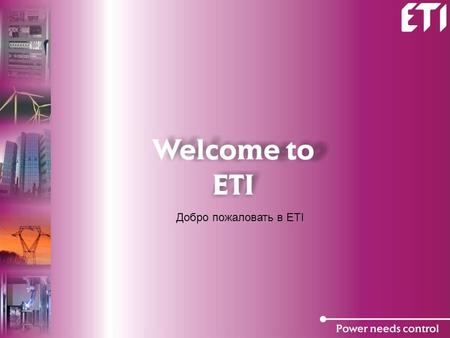 Добро пожаловать в ETI. Facts (Факты) ETI is one of the 5 world's leading producers of melting fuses and among leading producers of Switchgear. ETI -