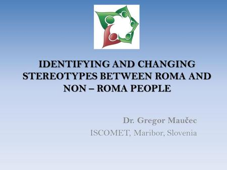 IDENTIFYING AND CHANGING STEREOTYPES BETWEEN ROMA AND NON – ROMA PEOPLE Dr. Gregor Mau č ec ISCOMET, Maribor, Slovenia.
