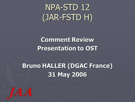 NPA-STD 12 (JAR-FSTD H) Comment Review Presentation to OST Bruno HALLER (DGAC France) 31 May 2006.