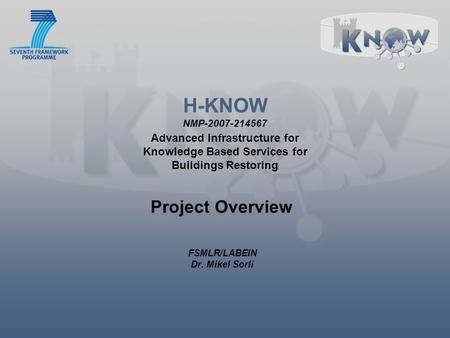 H-KNOW NMP-2007-214567 Advanced Infrastructure for Knowledge Based Services for Buildings Restoring Project Overview FSMLR/LABEIN Dr. Mikel Sorli.