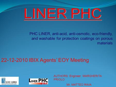 PHC LINER, anti-acid, anti-osmotic, eco-friendly, and washable for protection coatings on porous materials 22-12-2010 IBIX Agents' EOY Meeting AUTHORS: