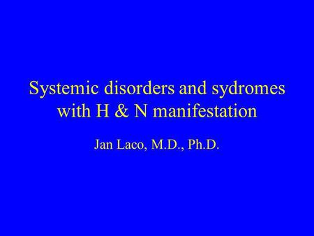 Systemic disorders and sydromes with H & N manifestation Jan Laco, M.D., Ph.D.