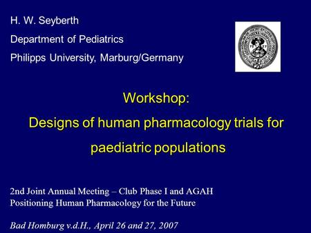 2nd Joint Annual Meeting – Club Phase I and AGAH Positioning Human Pharmacology for the Future Bad Homburg v.d.H., April 26 and 27, 2007 H. W. Seyberth.