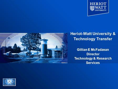 Heriot-Watt University & Technology Transfer Gillian E McFadzean Director Technology & Research Services.