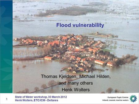 State of Water workshop, 30 March 2012 Henk Wolters, ETC/ICM - Deltares 1 Flood vulnerability Thomas Kjeldsen, Michael Hilden, and many others Henk Wolters.