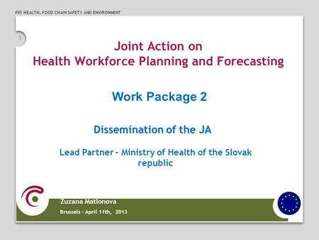 FPS HEALTH, FOOD CHAIN SAFETY AND ENVIRONMENT 1 Joint Action on Health Workforce Planning and Forecasting Zuzana Matlonova Brussels – April 11th, 2013.