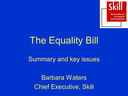 The Equality Bill Summary and key issues Barbara Waters Chief Executive, Skill.