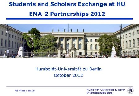 Humboldt-Universität zu Berlin Internationales Büro Matthias Parske Humboldt-Universität zu Berlin October 2012 Students and Scholars Exchange at HU EMA-2.