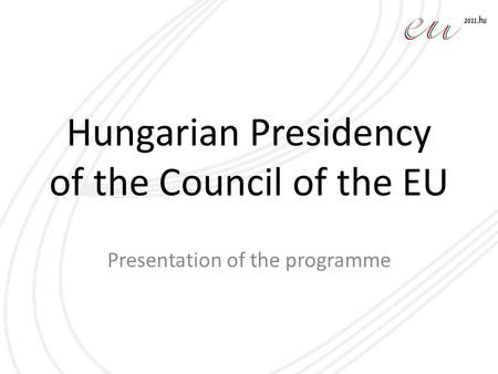Hungarian Presidency of the Council of the EU Presentation of the programme.