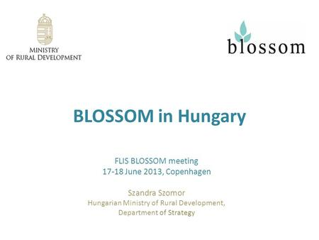 BLOSSOM in Hungary FLIS BLOSSOM meeting 17-18 June 2013, Copenhagen Szandra Szomor Hungarian Ministry of Rural Development, Department of Strategy.