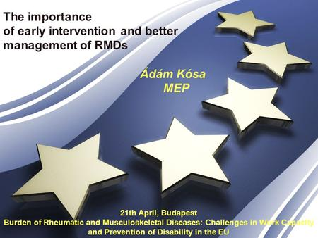 The importance of early intervention and better management of RMDs Ádám Kósa MEP 21th April, Budapest Burden of Rheumatic and Musculoskeletal Diseases:
