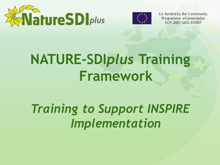 NATURE-SDIplus Training Framework Training to Support INSPIRE Implementation Co-funded by the Community Programme eContentplus ECP-2007-GEO-317007.