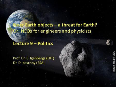 1 Near-Earth objects – a threat for Earth? Or: NEOs for engineers and physicists Lecture 9 – Politics Prof. Dr. E. Igenbergs (LRT) Dr. D. Koschny (ESA)