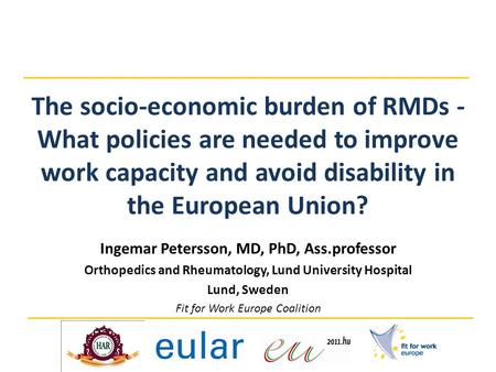 The socio-economic burden of RMDs - What policies are needed to improve work capacity and avoid disability in the European Union? Ingemar Petersson, MD,