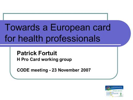 Towards a European card for health professionals Patrick Fortuit H Pro Card working group CODE meeting - 23 November 2007.