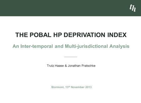 Trutz Haase & Jonathan Pratschke THE POBAL HP DEPRIVATION INDEX An Inter-temporal and Multi-jurisdictional Analysis Stormont, 13 th November 2013.
