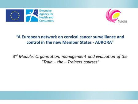 """A European network on cervical cancer surveillance and control in the new Member States - AURORA"" 3 rd Module: Organization, management and evaluation."