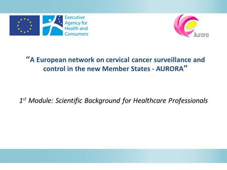 """A European network on cervical cancer surveillance and control in the new Member States - AURORA"" 1 st Module: Scientific Background for Healthcare Professionals."