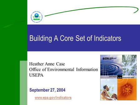 Building A Core Set of Indicators September 27, 2004 www.epa.gov/indicators Heather Anne Case Office of Environmental Information USEPA.
